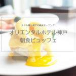【オリエンタルホテル神戸の朝食ビュッフェ】素材も良く贅沢なモーニングが頂ける絶景レストラン!