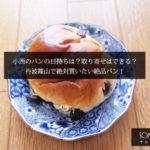 小西のパンの日持ちは?取り寄せはできる?丹波篠山で絶対買いたい絶品パン!