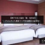 【神戸みなと温泉「蓮」宿泊記】アメニティも豊富でステキな都会の温泉宿!